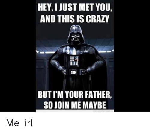 Crazy, join.me, and Irl: HEY, I JUST MET YOU,  AND THIS IS CRAZY  BUT I'M YOUR FATHER,  SO JOIN ME MAYBE