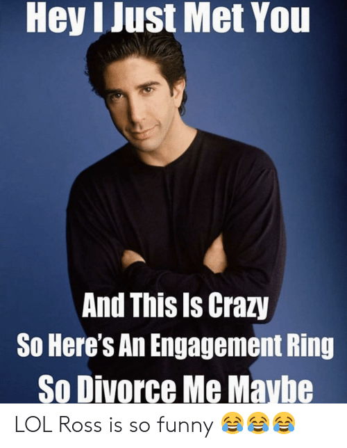 Crazy, Funny, and Lol: Hey I Just Met You  And This Is Crazy  So Here's An Engagement Ring  So Divorce Me Maybe LOL Ross is so funny 😂😂😂