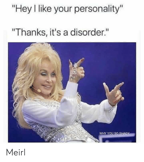 """MeIRL, Personality, and Why: """"Hey I like your personality""""  """"Thanks, it's a disorder.""""  WHY YOU SO SHADY Meirl"""