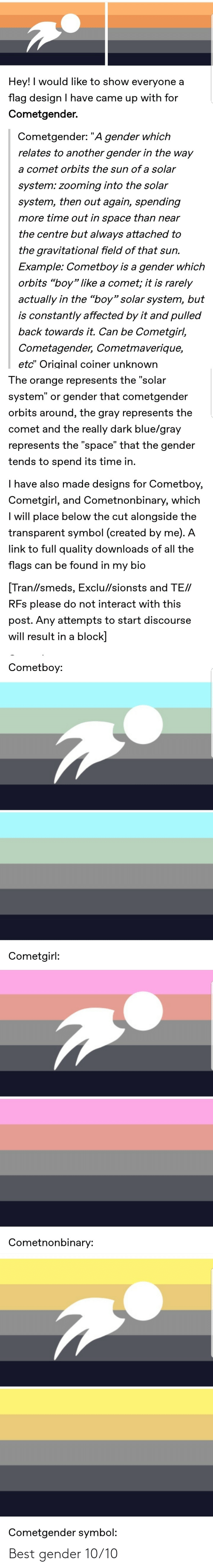 """Tumblr, Best, and Blue: Hey! I would like to show everyone a  flag design I have came up with for  Cometgender.  Cometgender: """"A gender which  relates to another gender in the way  a comet orbits the sun of a solar  system: zooming into the solar  system, then out again, spending  more time out in space than near  the centre but always attached to  the gravitational field of that sun.  Example: Cometboy is a gender which  orbits """"boy"""" like a comet; it is rarely  actually in the """"boy"""" solar system, but  is constantly affected by it and pulled  back towards it. Can be Cometgirl,  Cometagender, Cometmaverique,  etc"""" Original coiner unknown  The orange represents the """"solar  system"""" or gender that cometgender  orbits around, the gray represents the  comet and the really dark blue/gray  represents the """"space"""" that the gender  tends to spend its time in.  I have also made designs for Cometboy,  Cometgirl, and Cometnonbinary, which  I will place below the cut alongside the  transparent symbol (created by me). A  link to full quality downloads of all the  flags can be found in my bio  [Tran//smeds, Exclu//sionsts and TE//  RFs please do not interact with this  post. Any attempts to start discourse  will result in a block]  Cometboy:  Cometgirl:  Cometnonbinary:  Cometgender symbol: Best gender 10/10"""