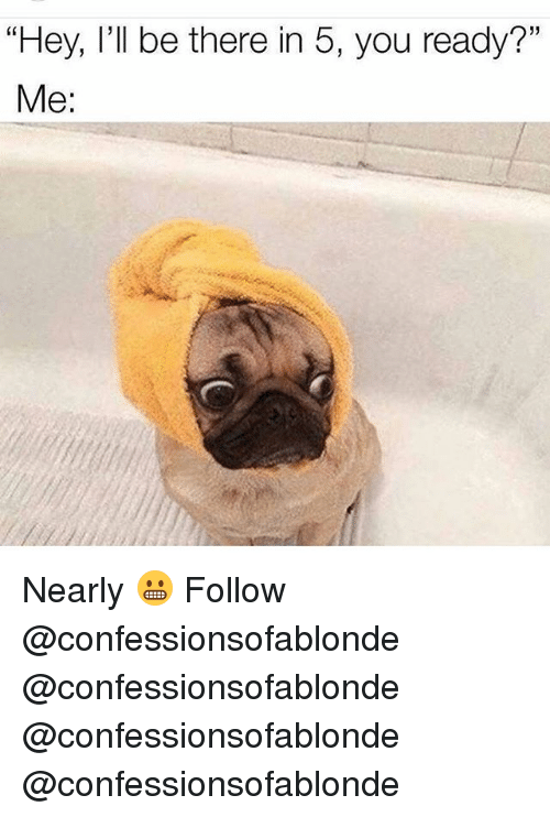 "Memes, 🤖, and You: ""Hey, I'll be there in 5, you ready?""  Me: Nearly 😬 Follow @confessionsofablonde @confessionsofablonde @confessionsofablonde @confessionsofablonde"