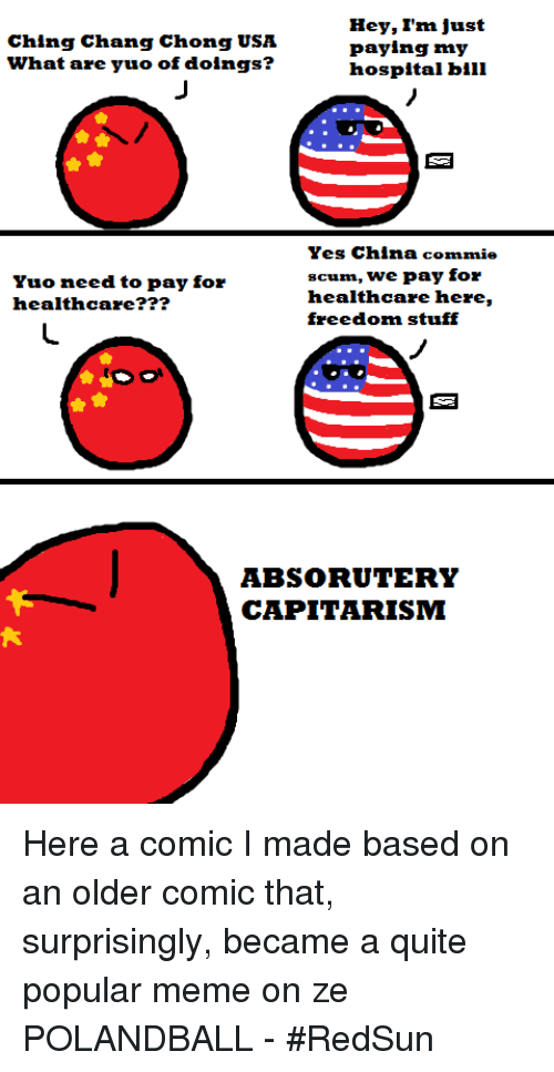 Dank, Meme, and Memes: Hey, I'm just  Ching Chang Chong USA  paying my  what are yuo of doings?  hospital bill  Yes China commie  scum, we pay for  Yuo need to pay for  healthcare here,  healthcare  freedom stuff  ABSORUUTERY  CAPITARISM Here a comic I made based on an older comic that, surprisingly, became a quite popular meme on ze POLANDBALL - #RedSun