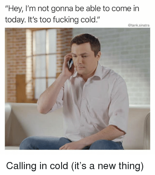 "Fucking, Funny, and Today: ""Hey, I'm not gonna be able to come in  today. It's too fucking cold.""  @tank.sinatra Calling in cold (it's a new thing)"