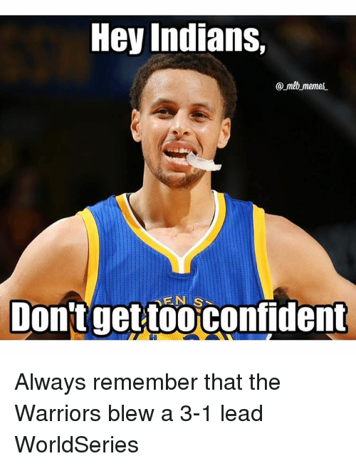 hey indians mlb memes s dont get too confident always 7609178 ✅ 25 best memes about warriors blew a 3 1 lead warriors blew a