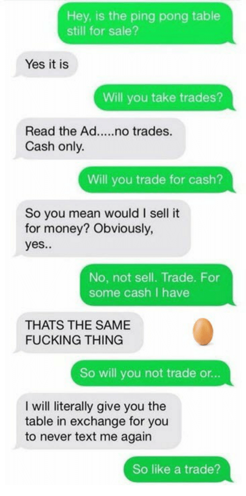 Fucking, Money, and Mean: Hey, is the ping pong table  still for sale?  Yes it is  Will you take trades?  Read the Ad....no trades.  Cash only.  Will you trade for cash?  So you mean would I sell it  for money? Obviously,  yes..  No, not sell. Trade. For  some cash I have  THATS THE SAME  FUCKING THING  So will you not trade or...  I will literally give you the  table in exchange for you  to never text me again  So like a trade?