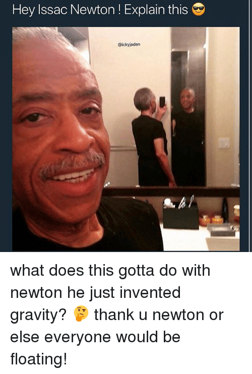 Gravity, What Does, and Relatable: Hey Issac Newton ! Explain this  @ickyjaden what does this gotta do with newton he just invented gravity? 🤔 thank u newton or else everyone would be floating!