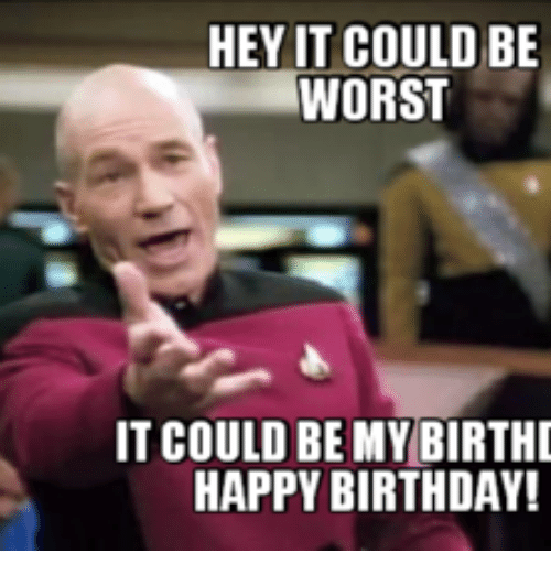 hey it could be worst it could be my birthd 14245359 25 best happy birthday fuck face memes greatful memes, faces memes