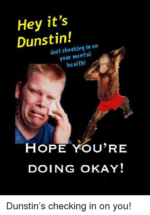 Hey It S Dunstin Just Checking In On Your Mental Health Hope You Re Doing Okay Okay Meme On Me Me