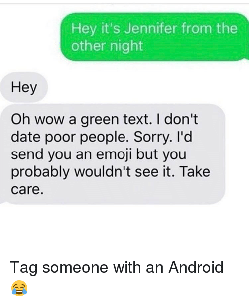 Android, Emoji, and Memes: Hey it's Jennifer from the  other night  Hey  Oh wow a green text. don't  date poor people. Sorry. I'd  send you an emoji but you  probably wouldn't see it. Take  Care Tag someone with an Android 😂