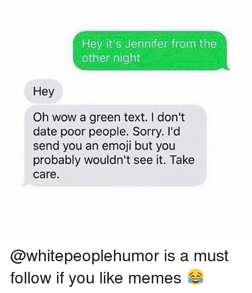 Emoji, Memes, and Sorry: Hey it's Jennifer from the  other night  Hey  Oh wow a green text. I don't  date poor people. Sorry. I'd  send you an emoji but you  probably wouldn't see it. Take  care @whitepeoplehumor is a must follow if you like memes 😂