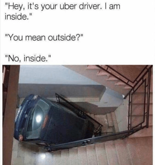 "Dank, Uber, and Mean: ""Hey, it's your uber driver. I am  inside.""  ""You mean outside?""  ""No, inside."""