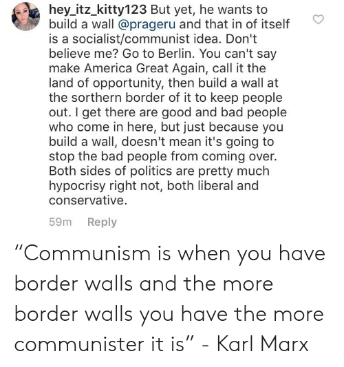"""America, Bad, and Politics: hey itz_kitty123 But yet, he wants to  build a wall @prageru and that in of itself  is a socialist/communist idea. Don't  believe me? Go to Berlin. You can't say  make America Great Again, call it the  land of opportunity, then build a wall at  the sorthern border of it to keep people  out. I get there are good and bad people  who come in here, but just because you  build a wall, doesn't mean it's going to  stop the bad people from coming over.  Both sides of politics are pretty much  hypocrisy right not, both liberal and  conservative.  59m Reply """"Communism is when you have border walls and the more border walls you have the more communister it is"""" - Karl Marx"""