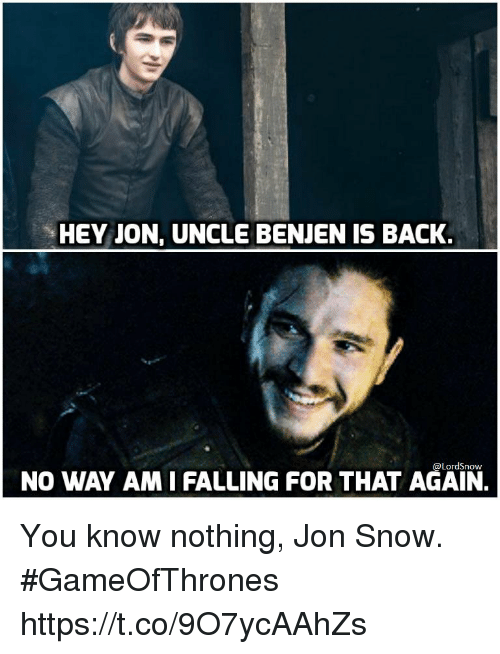 Jon Snow, Snow, and Back: HEY JON, UNCLE BENJEN IS BACK.  @LordSnow  NO WAY AM I FALLING FOR THAT AGAIN. You know nothing, Jon Snow. #GameOfThrones https://t.co/9O7ycAAhZs