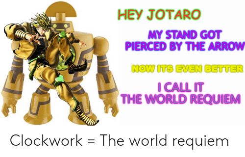 Hey Jotaro My Stand Got Pierced By The Arrow Now Its Even Better I Call It The World Requiem Clockwork The World Requiem Arrow Meme On Me Me I simply think i can approach it from an angle that hasn't been done so far yet. hey jotaro my stand got pierced by the