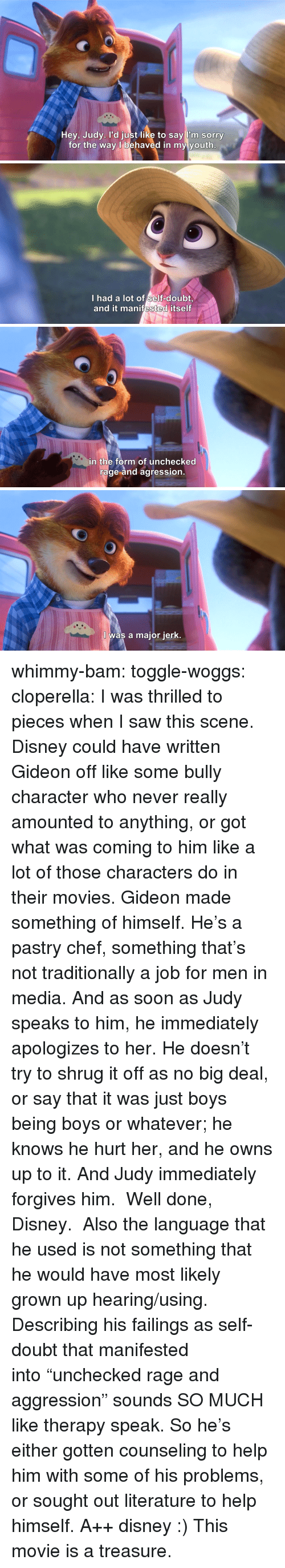 """Disney, Movies, and Saw: Hey, Judy. l'd just like to say l'm sorry  for the way l behaved in my youth   I had a lot of self-doubt  and it manifested itself   in the form of unchecked  rage and agression   I was a major jerk. whimmy-bam: toggle-woggs:  cloperella:  I was thrilled to pieces when I saw this scene. Disney could have written Gideon off like some bully character who never really amounted to anything, or got what was coming to him like a lot of those characters do in their movies.Gideon made something of himself. He's a pastry chef, something that's not traditionally a job for men in media. And as soon as Judy speaks to him, he immediately apologizes to her. He doesn't try to shrug it off as no big deal, or say that it was just boys being boys or whatever; he knows he hurt her, and he owns up to it. And Judy immediately forgives him. Well done, Disney.  Also the language that he used is not something that he would have most likely grown up hearing/using. Describing his failings as self-doubt that manifested into""""unchecked rage and aggression"""" sounds SO MUCH like therapy speak. So he's either gotten counseling to help him with some of his problems, or sought out literature to help himself. A++ disney :)  This movie is a treasure."""
