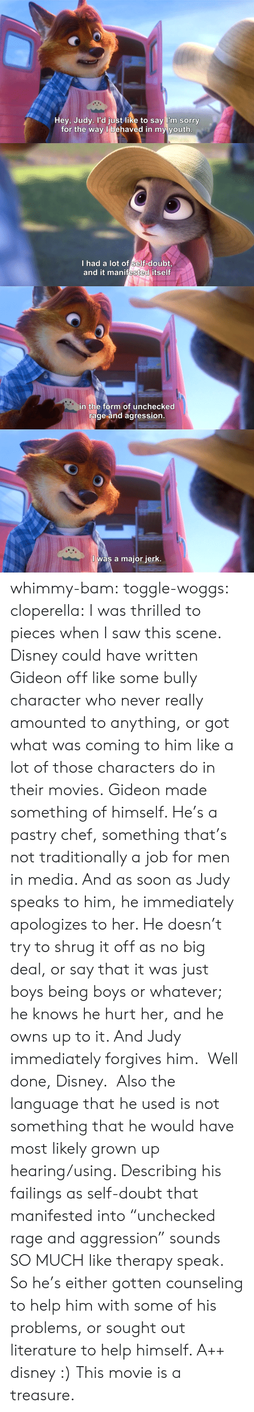 "Disney, Movies, and Saw: Hey, Judy. l'd just like to say l'm sorry  for the way l behaved in my youth   I had a lot of self-doubt  and it manifested itself   in the form of unchecked  rage and agression   I was a major jerk. whimmy-bam: toggle-woggs:  cloperella:  I was thrilled to pieces when I saw this scene. Disney could have written Gideon off like some bully character who never really amounted to anything, or got what was coming to him like a lot of those characters do in their movies. Gideon made something of himself. He's a pastry chef, something that's not traditionally a job for men in media. And as soon as Judy speaks to him, he immediately apologizes to her. He doesn't try to shrug it off as no big deal, or say that it was just boys being boys or whatever; he knows he hurt her, and he owns up to it. And Judy immediately forgives him.  Well done, Disney.   Also the language that he used is not something that he would have most likely grown up hearing/using. Describing his failings as self-doubt that manifested into ""unchecked rage and aggression"" sounds SO MUCH like therapy speak. So he's either gotten counseling to help him with some of his problems, or sought out literature to help himself. A++ disney :)  This movie is a treasure."
