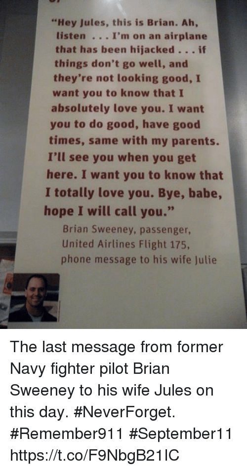 """Love, Memes, and Parents: """"Hey Jules, this is Brian. Ah,  listen . .. I'm on an airplane  that has been hijacked.. . if  they're not looking good, I  absolutely love you. I want  things don't go well, and  want you to know that I  times, same with my parents.  here. I want you to know that  hope I will call you.""""  you to do good, have good  I'll see you when you get  I totally love you. Bye, babe  Brian Sweeney, passenger,  United Airlines Flight 175,  phone message to his wife Julie The last message from former Navy fighter pilot Brian Sweeney to his wife Jules on this day. #NeverForget. #Remember911 #September11 https://t.co/F9NbgB21IC"""