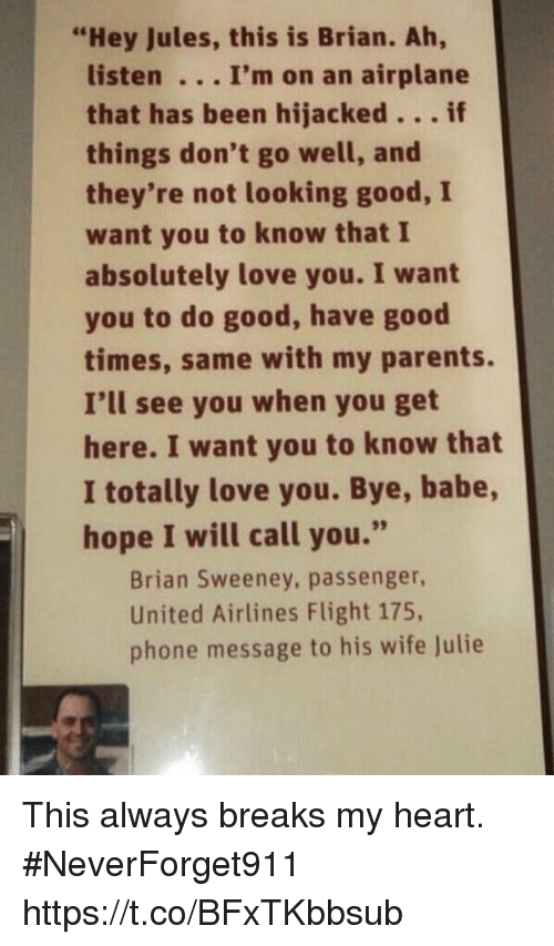 "Funny, Love, and Parents: ""Hey Jules, this is Brian. Ah,  listen I'm on an airplane  that has been hijacked。.. if  things don't go well, and  they're not looking good, I  want you to know that I  absolutely love you. I want  you to do good, have good  times, same with my parents.  I'll see you when you get  here. I want you to know that  I totally love you. Bye, babe,  hope I will call you.""  Brian Sweeney, passenger,  United Airlines Flight 175,  phone message to his wife Julie This always breaks my heart.  #NeverForget911 https://t.co/BFxTKbbsub"