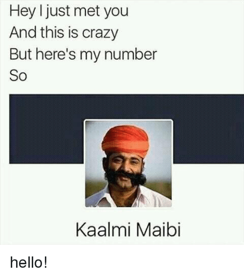 Crazy, Hello, and You: Hey just met you  And this is crazy  But here's my number  So  Kaalmi Maibi