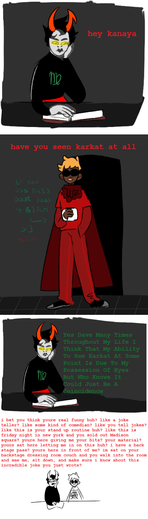 Friday, Funny, and Huh: hey kanaya   have you seen karkat at all  Ou  THIS  OLS   Yes Dave Many Times  Throughout My Life I  Think That My Ability  See Karkat At Some  To  Point Is Due To My  Possession of Eyes  But Who Knows It  Could Just Be A  Coincidence   i bet you think youre real funny huh? like a joke  teller? like some kind of comedian? like you tell jokes?  like this is your stand up routine huh? like this is  friday night in new york and you sold out Madison  square? youre here giving me your bits? your material?  youre sat here letting me in on this huh? i have a back  stage pass? youre here in front of me? im sat on your  backstage dressing room couch and you walk into the room  and see me, sit down, and make sure i know about this  incredible joke you just wrote?