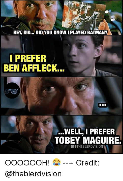 Batman, Memes, and Tobey Maguire: HEY, KID... DID YOU KNOW I PLAYED BATMAN?  IPREFER  BEN AFFLECK...  ...WELL, I PREFER  TOBEY MAGUIRE.  IG I THEBLERDVISION OOOOOOH! 😂 ---- Credit: @theblerdvision