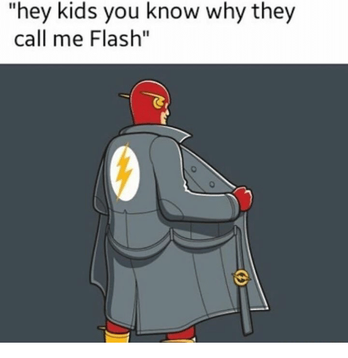 hey kids you know why they call me flash 19814700 hey kids you know why they call me flash funny meme on me me