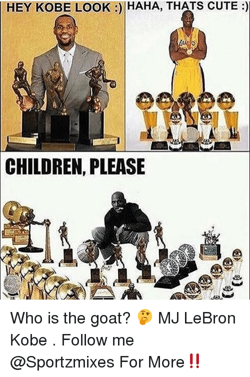 Children, Cute, and Memes: HEY KOBE LOOK:) HAHA, THATS CUTE:)  CHILDREN, PLEASE Who is the goat? 🤔 MJ LeBron Kobe . Follow me @Sportzmixes For More‼️