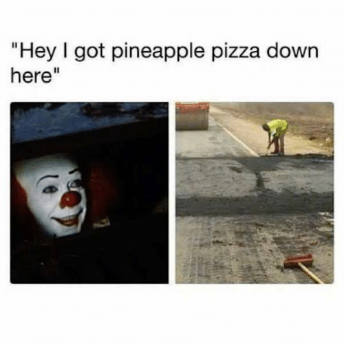 """Dank, Pizza, and Pineapple: """"Hey l got pineapple pizza down  here"""""""