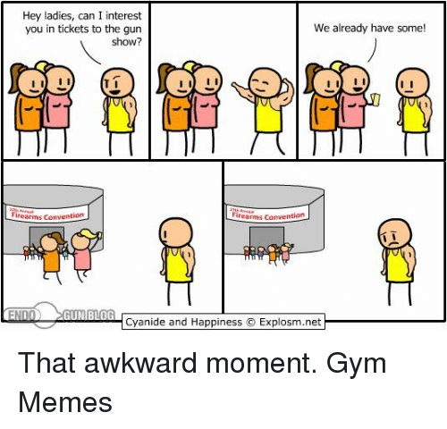 Gym, Memes, and Awkward: Hey ladies, can I interest  We already have some!  you in tickets to the gun  show?  I II  firearms Convention  inearms Convention  END  GUN BLOG  Cyanide and Happiness IExplosm.net That awkward moment.