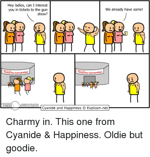 Cyanide and Happiness, Happiness, and Net: Hey ladies, can I interest  We already have some!  you in tickets to the gun  show?  I II  I II  Irearms Convention  Firearms Convention  Cyanide and Happiness IExplosm.net Charmy in. This one from Cyanide & Happiness. Oldie but goodie.