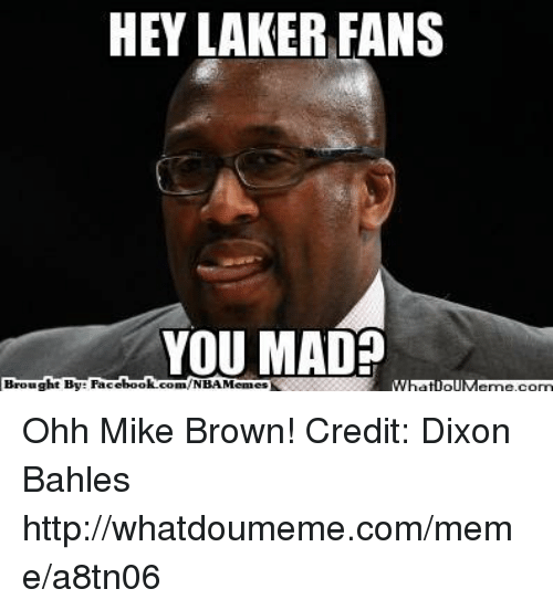 hey laker fans you mad brought by facebook com nbamemes ohh 16956290 ✅ 25 best memes about mike brown mike brown memes