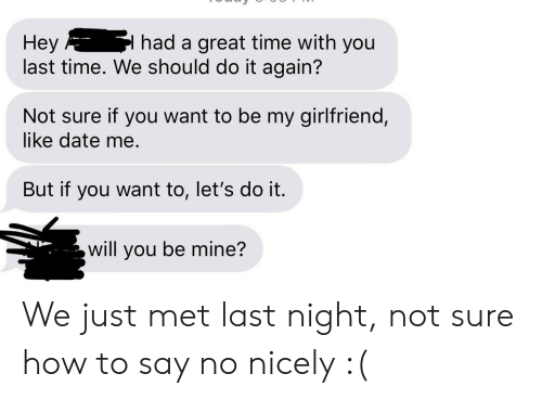 Do It Again, Date, and How To: Hey  last time. We should do it again?  I had a great time with you  Not sure if you want to be my girlfriend,  like date me.  But if you want to, let's do it.  will you be mine? We just met last night, not sure how to say no nicely :(