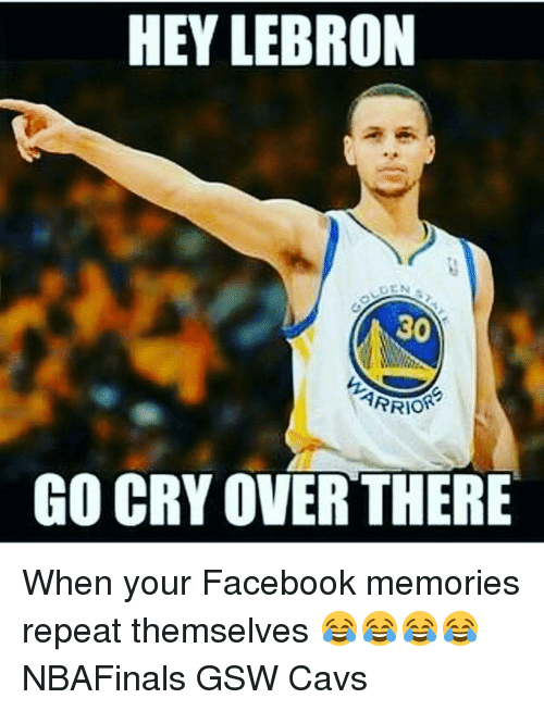 HEY LEBRON GO CRY OVER THERE When Your Facebook Memories ...