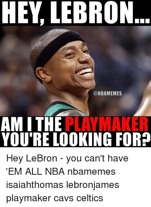 Memes, Lebron, and The Play: HEY, LEBRON...  @NBAMEMES  AMI THE  PLAY MAKER  YOU'RE LOOKING FOR? Hey LeBron - you can't have 'EM ALL NBA nbamemes isaiahthomas lebronjames playmaker cavs celtics