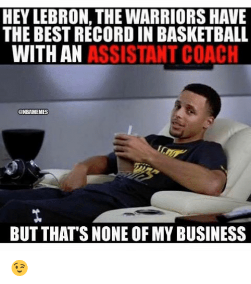 Basketball, Nba, and Business: HEY LEBRON, THE WARRIORS HAVE  THE BESTRECORD IN BASKETBALL  WITH AN  ASSISTANT COACH  @HBAMEMES  BUT THATS NONE OF MY BUSINESS 😉