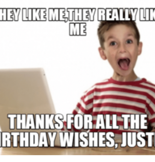 thanks for the birthday wishes meme HEY LIKE METHEY REALLY LIK ME THANKS FORALLTHE RTHDAY WISHES JUST  thanks for the birthday wishes meme
