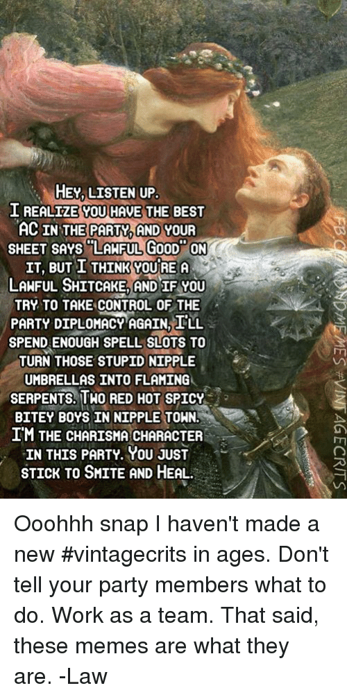 "Memes, Party, and Control: HEY, LISTEN UP  I REALTZE YOU HAVE THE BEST  AC IN THE PARTY,AND YOUR  SHEET SAYS ""LANFUL, GooD ON  IT, BUT I THINK YOUREA  LAHFUL SHITCAKE, AND IR YOU  TRY TO TAKE CONTROL OF THE  PARTY DIPLOMACY AGAIN I'LL  SPEND ENOUGH SPELL SLOTS TO  TURN THOSE STUPID NIPPLE  UMBRELLAS INTO FLAMING  SERPENTS, THO REDHOT SPICY  BITEY BOYS IN NIPPLE TOHN.  IM THE CHARISMA CHARACTER  IN THIS PARTY. YOU JUST  STICK TO SMITE AND HEAL. Ooohhh snap I haven't made a new #vintagecrits in ages.   Don't tell your party members what to do. Work as a team. That said, these memes are what they are.   -Law"
