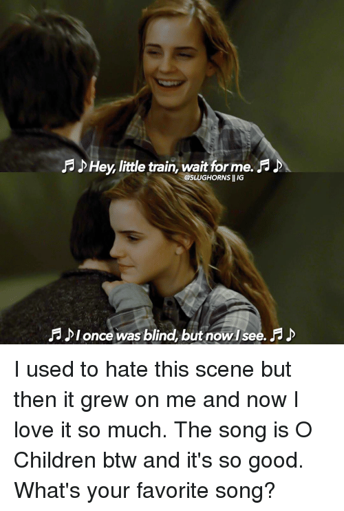 Children, Memes, and Songs: Hey, little train, wait forme.  @SLUGHORNS II IG  lonce was blind, but nowisee. I used to hate this scene but then it grew on me and now I love it so much. The song is O Children btw and it's so good. What's your favorite song?