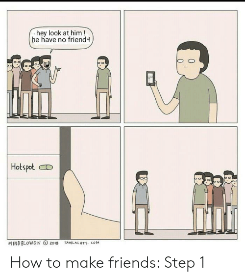 Friends, Funny, and How To: hey look at him!  he have no friend  Hotspot  MIND BLOWON 2018  TAHILALATS. cOM How to make friends: Step 1