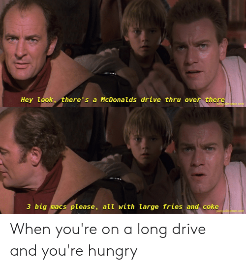 Hungry, Drive, and Coke: Hey look, there's a McDona l ds drive thru over there  prequelmemes.com  3 big macs please, all with large fries and coke  prequelmemes.com When you're on a long drive and you're hungry