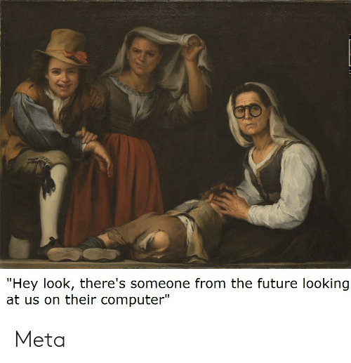 """Future, Computer, and Looking: """"Hey look, there's someone from the future looking  at us on their computer"""" Meta"""