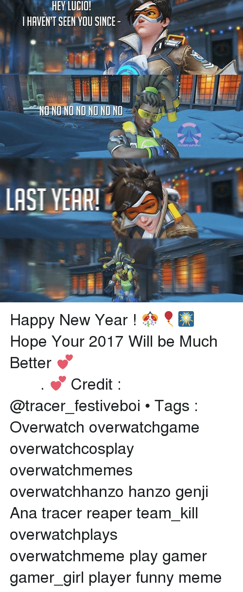 Memes, 🤖, and Overwatch: HEY LUCIO!  I HAVENT SEEN YOU SINCE  NONO NO NO NO NO NO  LAST YEAR! Happy New Year ! 🎊🎈🎆 Hope Your 2017 Will be Much Better 💕 كل عام وانتو بخير ، اتمنى انو سنة ٢٠١٧ تكون سنة خير عليكم . 💕 Credit : @tracer_festiveboi • Tags : Overwatch overwatchgame overwatchcosplay overwatchmemes overwatchhanzo hanzo genji Ana tracer reaper team_kill overwatchplays overwatchmeme play gamer gamer_girl player funny meme