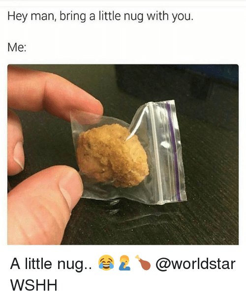 Memes, Worldstar, and Wshh: Hey man, bring a little nug with you.  Me: A little nug.. 😂🤦‍♂️🍗 @worldstar WSHH