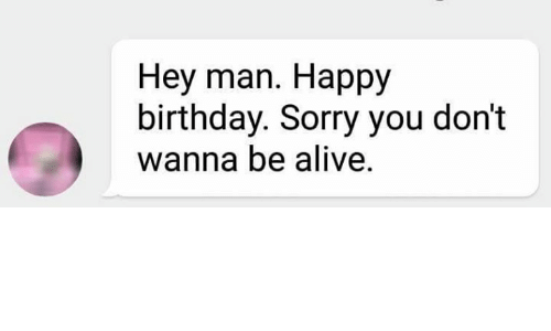 hey man happy birthday sorry you dont wanna be alive 1566049 ✅ 25 best memes about wanna talk wanna talk memes