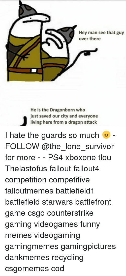 Funny, Memes, and Ps4: Hey man see that guy  over there  He is the Dragonborn who  just saved our city and everyone  living here from a dragon attack I hate the guards so much 😠 - FOLLOW @the_lone_survivor for more - - PS4 xboxone tlou Thelastofus fallout fallout4 competition competitive falloutmemes battlefield1 battlefield starwars battlefront game csgo counterstrike gaming videogames funny memes videogaming gamingmemes gamingpictures dankmemes recycling csgomemes cod