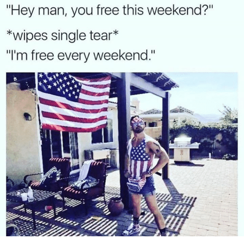 hey man you free this weekend wipes single tear im 24495748 hey man you free this weekend? *wipes single tear* i'm free every,Are You Free This Weekend Meme