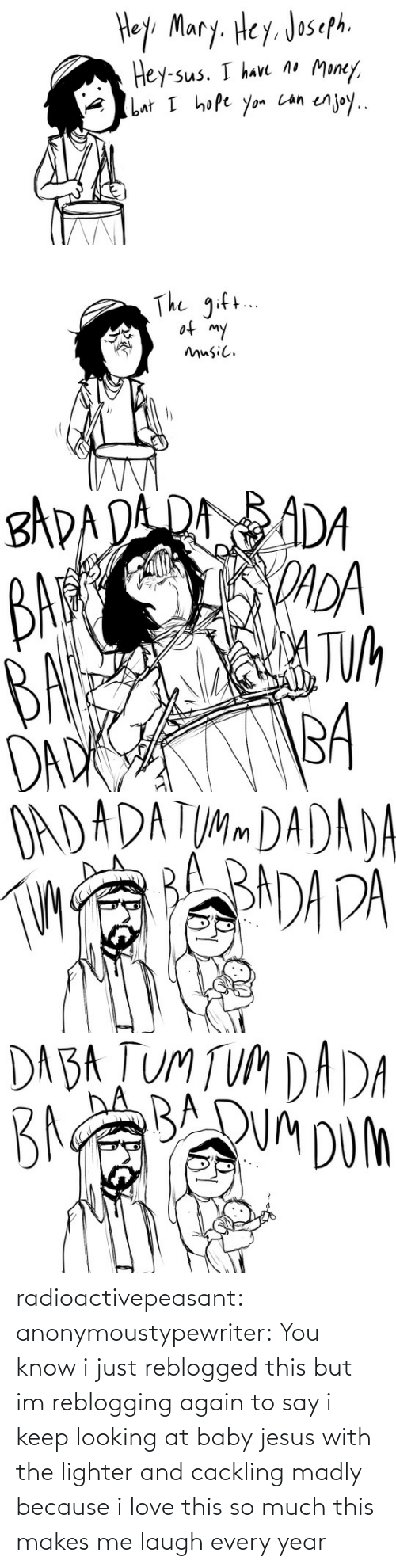 Dad, Jesus, and Love: Hey Mary. Hey. Joseph.  Money,  Hey-sus. I have no  enjoy..  but I hope yon Lan   The gift..  of my  music.   BADADA ROADA  BAR  DADA  BA TUA  BA  DAD   OADADATUMM DADADA   DA BA TUM TUM DADA  BAABQUM DUMh radioactivepeasant:  anonymoustypewriter: You know i just reblogged this but im reblogging again to say i keep looking at baby jesus with the lighter and cackling madly because i love this so much this makes me laugh every year