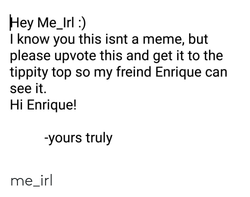 Meme, Irl, and Me IRL: Hey Me_Irl:)  I know you this isnt a meme, but  please upvote this and get it to the  tippity top so my freind Enrique can  see it.  Hi Enriquel!  -yours truly me_irl