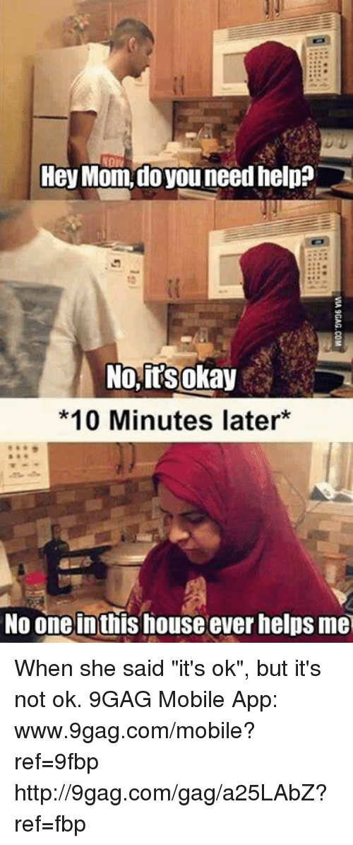 """9gag, Dank, and Moms: Hey Mom, do you need help?  No, its okay  *10 Minutes later  No one inthis house ever helps me When she said """"it's ok"""", but it's not ok. 9GAG Mobile App: www.9gag.com/mobile?ref=9fbp  http://9gag.com/gag/a25LAbZ?ref=fbp"""