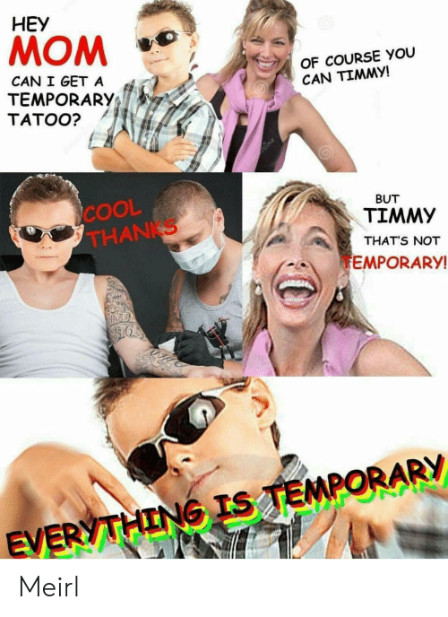 Cool, MeIRL, and Mom: HEY  MOM  OF COURSE YOU  CAN TIMMY!  CAN I GET A  TEMPORARY;  TATOO?  COOL  THANKS  BUT  TIMMY  THAT'S NOT  EMPORARY  EV Meirl